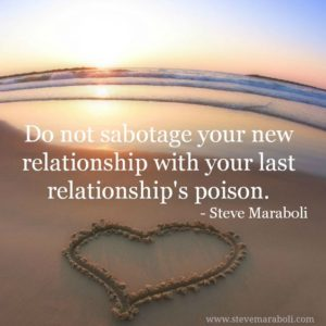 Do not sabotage your new relationship with your last relationship's poison- Steve Maraboli